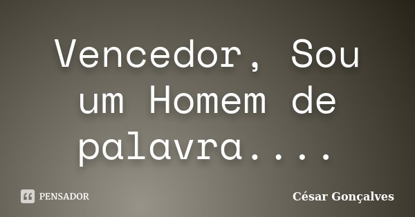 Vencedor, Sou um Homem de palavra....... Frase de César Gonçalves.