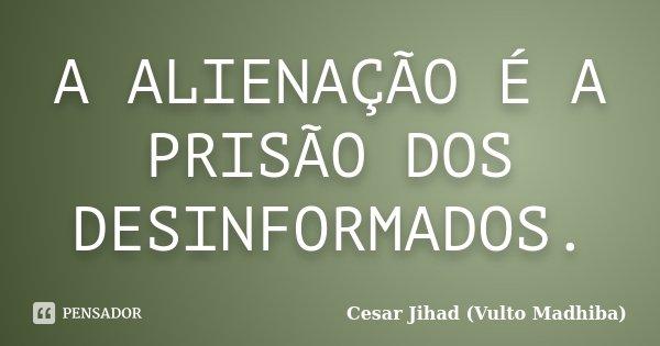 A ALIENAÇÃO É A PRISÃO DOS DESINFORMADOS.... Frase de Cesar Jihad (Vulto Madhiba).