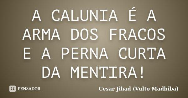 A CALUNIA É A ARMA DOS FRACOS E A PERNA CURTA DA MENTIRA!... Frase de Cesar Jihad (Vulto Madhiba).