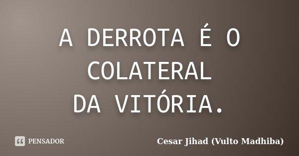 A DERROTA É O COLATERAL DA VITÓRIA.... Frase de Cesar Jihad (Vulto Madhiba).