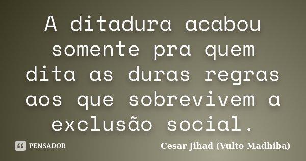 A ditadura acabou somente pra quem dita as duras regras aos que sobrevivem há exclusão social.... Frase de César Jihad (Vulto Madhiba).
