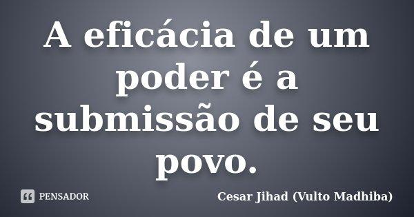 A EFICÁCIA DE UM PODER É A SUBMISSÃO DE SEU POVO.... Frase de Cesar Jihad (Vulto Madhiba).