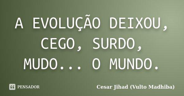 A EVOLUÇÃO DEIXOU, CEGO, SURDO, MUDO... O MUNDO.... Frase de Cesar Jihad (Vulto Madhiba).