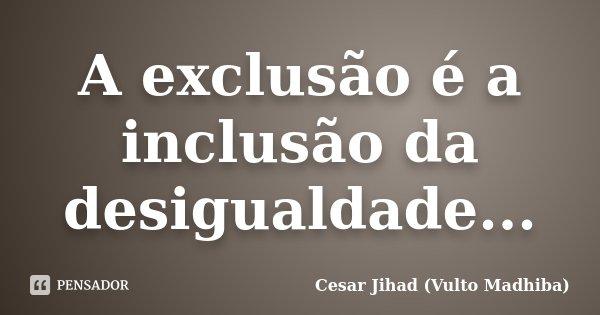 A exclusão é a inclusão da desigualdade...... Frase de Cesar Jihad (Vulto Madhiba).