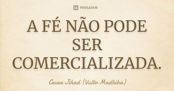 A FÉ NÃO PODE SER COMERCIALIZADA.... Frase de Cesar Jihad (Vulto Madhiba).