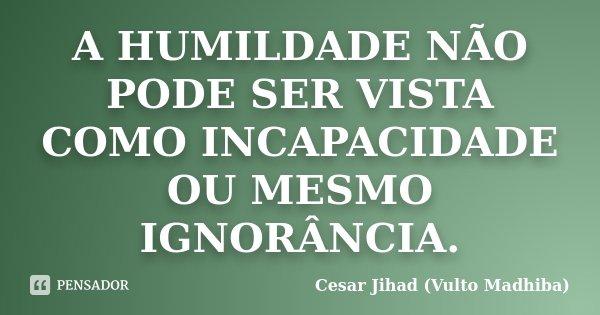 A HUMILDADE NÃO PODE SER VISTA COMO INCAPACIDADE OU MESMO IGNORÂNCIA.... Frase de Cesar Jihad (Vulto Madhiba).