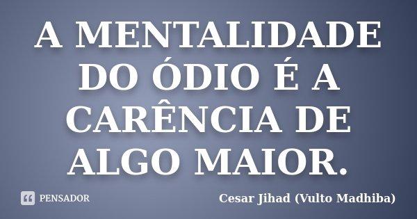 A MENTALIDADE DO ÓDIO É A CARÊNCIA DE ALGO MAIOR.... Frase de Cesar Jihad (Vulto Madhiba).