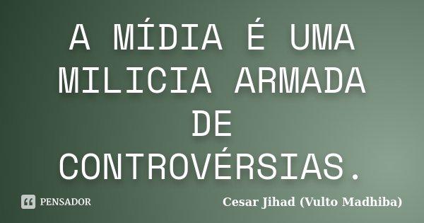A MÍDIA É UMA MILICIA ARMADA DE CONTROVÉRSIAS.... Frase de Cesar Jihad (Vulto Madhiba).
