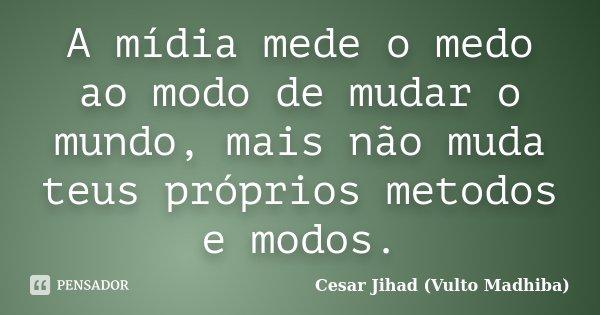 A mídia mede o medo ao modo de mudar o mundo, mais não muda teus próprios metodos e modos.... Frase de Cesar Jihad (Vulto Madhiba).