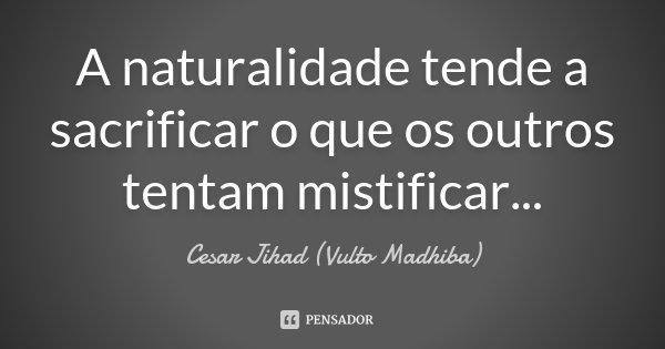 A naturalidade tende a sacrificar o que os outros tentam mistificar...... Frase de Cesar Jihad (Vulto Madhiba).
