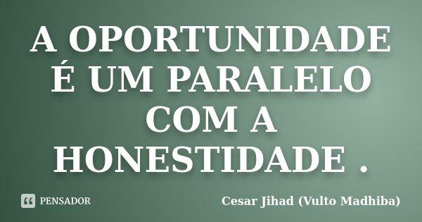 A OPORTUNIDADE É UM PARALELO COM A HONESTIDADE .... Frase de Cesar Jihad (Vulto Madhiba).