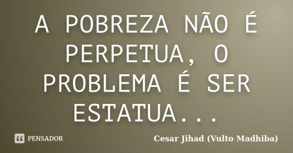 A POBREZA NÃO É PERPETUA, O PROBLEMA É SER ESTATUA...... Frase de Cesar Jihad (Vulto Madhiba).