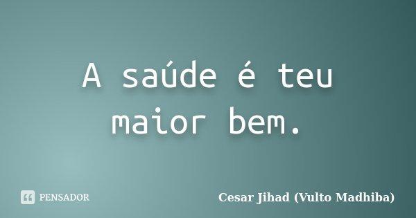 A saúde é teu maior bem.... Frase de César Jihad (Vulto Madhiba).