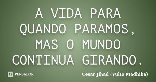 A VIDA PARA QUANDO PARAMOS, MAS O MUNDO CONTINUA GIRANDO.... Frase de Cesar Jihad (Vulto Madhiba).