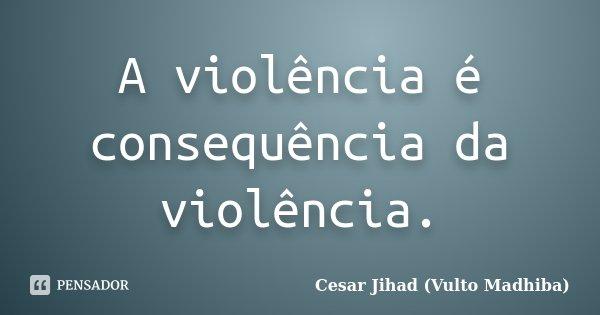 A violência é consequência da violência.... Frase de César Jihad (Vulto Madhiba).