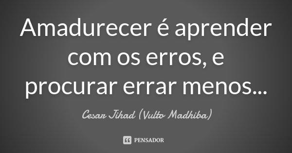 Amadurecer é aprender com os erros, e procurar errar menos...... Frase de César Jihad (Vulto Madhiba).