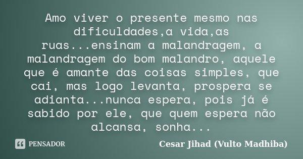 Amo viver o presente mesmo nas dificuldades,a vida,as ruas...ensinam a malandragem, a malandragem do bom malandro, aquele que é amante das coisas simples, que c... Frase de César Jihad (Vulto Madhiba).