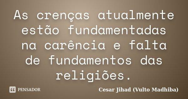 As crenças atualmente estão fundamentadas na carência e falta de fundamentos das religiões.... Frase de César Jihad (Vulto Madhiba).