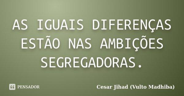 AS IGUAIS DIFERENÇAS ESTÃO NAS AMBIÇÕES SEGREGADORAS.... Frase de Cesar Jihad (Vulto Madhiba).