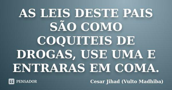 AS LEIS DESTE PAIS SÃO COMO COQUITEIS DE DROGAS, USE UMA E ENTRARAS EM COMA.... Frase de Cesar Jihad (Vulto Madhiba).