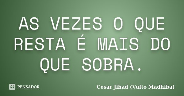AS VEZES O QUE RESTA É MAIS DO QUE SOBRA.... Frase de Cesar Jihad (Vulto Madhiba).