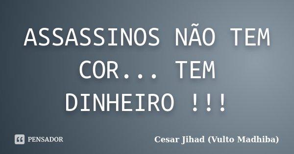 ASSASSINOS NÃO TEM COR... TEM DINHEIRO !!!... Frase de Cesar Jihad (Vulto Madhiba).