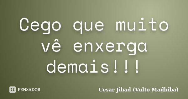 Cego que muito vê enxerga demais!!!... Frase de César Jihad (Vulto Madhiba).