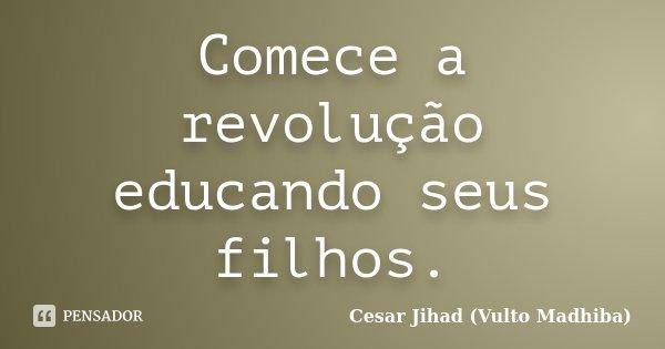 Comece a revolução educando seus filhos.... Frase de César Jihad (Vulto Madhiba).