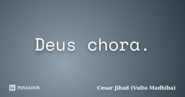 Deus chora.... Frase de César Jihad (Vulto Madhiba).