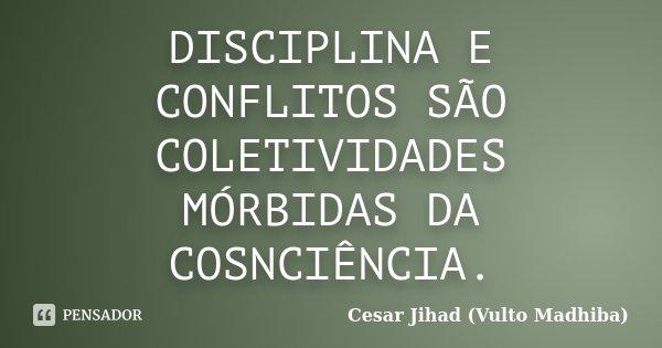 DISCIPLINA E CONFLITOS SÃO COLETIVIDADES MÓRBIDAS DA COSNCIÊNCIA.... Frase de Cesar Jihad (Vulto Madhiba).