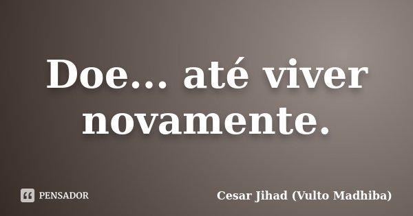 Doe... até viver novamente.... Frase de Cesar Jihad (Vulto Madhiba).