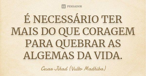 É NECESSÁRIO TER MAIS DO QUE CORAGEM PARA QUEBRAR AS ALGEMAS DA VIDA.... Frase de Cesar Jihad (Vulto Madhiba).