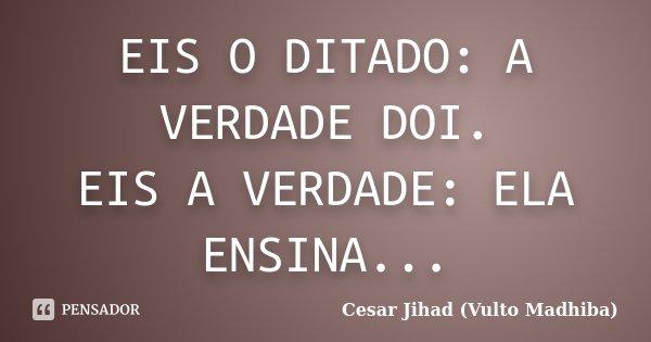 EIS O DITADO: A VERDADE DOI. EIS A VERDADE: ELA ENSINA...... Frase de Cesar Jihad (Vulto Madhiba).