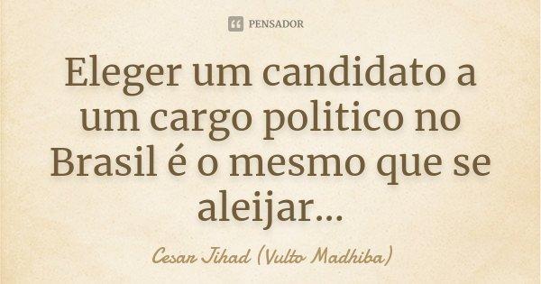 Eleger um candidato a um cargo politico no Brasil é o mesmo que se aleijar...... Frase de César Jihad (Vulto Madhiba).