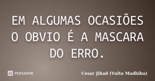 EM ALGUMAS OCASIÕES O OBVIO É A MASCARA DO ERRO.... Frase de Cesar Jihad (Vulto Madhiba).
