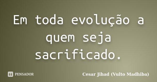 Em toda evolução a quem seja sacrificado.... Frase de César Jihad (Vulto Madhiba).