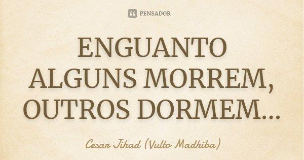 ENGUANTO ALGUNS MORREM, OUTROS DORMEM...... Frase de Cesar Jihad (Vulto Madhiba).