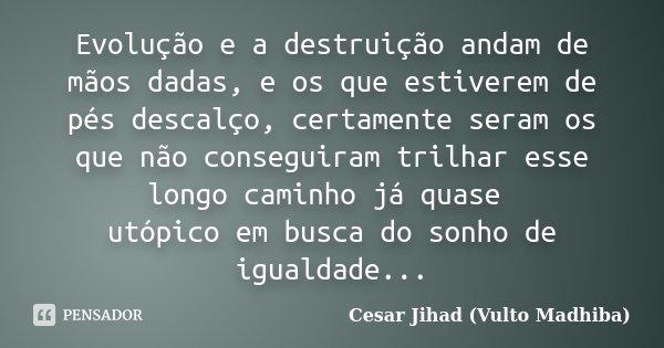 Evolução e a destruição andam de mãos dadas, e os que estiverem de pés descalço, certamente seram os que não conseguiram trilhar esse longo caminho já quase utó... Frase de César Jihad (Vulto Madhiba).
