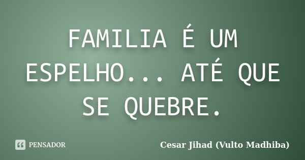 FAMILIA É UM ESPELHO... ATÉ QUE SE QUEBRE.... Frase de Cesar Jihad (Vulto Madhiba).