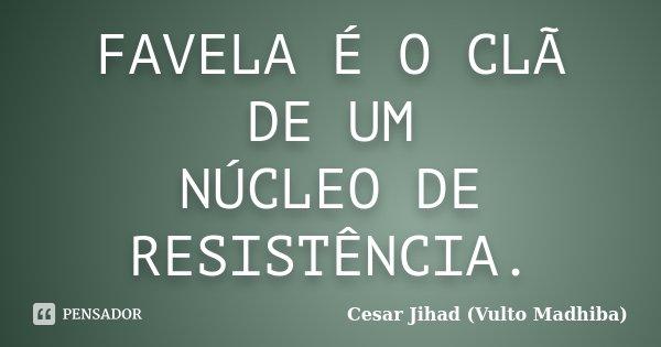 FAVELA É O CLÃ DE UM NÚCLEO DE RESISTÊNCIA.... Frase de Cesar Jihad (Vulto Madhiba).