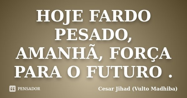 HOJE FARDO PESADO, AMANHÃ, FORÇA PARA O FUTURO .... Frase de Cesar Jihad (Vulto Madhiba).