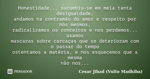 Honestidade... sucumbiu-se em meia tanta desigualdade, andamos na contramão do amor e respeito por nós mesmos, radicalizamos os conceitos e nos perdemos... usam... Frase de César Jihad (Vulto Madhiba).