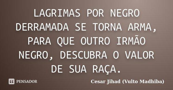 LAGRIMAS POR NEGRO DERRAMADA SE TORNA ARMA, PARA QUE OUTRO IRMÃO NEGRO, DESCUBRA O VALOR DE SUA RAÇA.... Frase de Cesar Jihad (Vulto Madhiba).