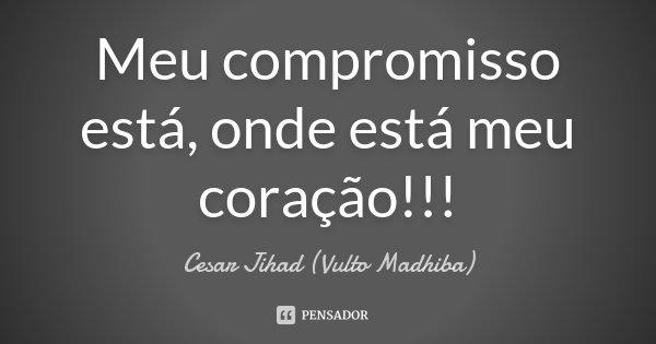 Meu compromisso está, onde está meu coração!!!... Frase de César Jihad (Vulto Madhiba).