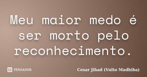 Meu maior medo é ser morto pelo reconhecimento.... Frase de César Jihad (Vulto Madhiba).