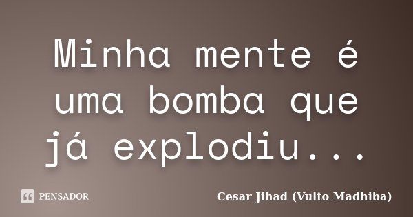 Minha mente é uma bomba que já explodiu...... Frase de César Jihad (Vulto Madhiba).