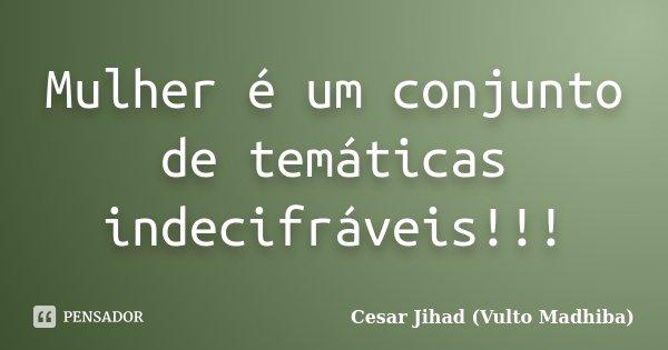 Mulher é um conjunto de temáticas indecifráveis!!!... Frase de César Jihad (Vulto Madhiba).