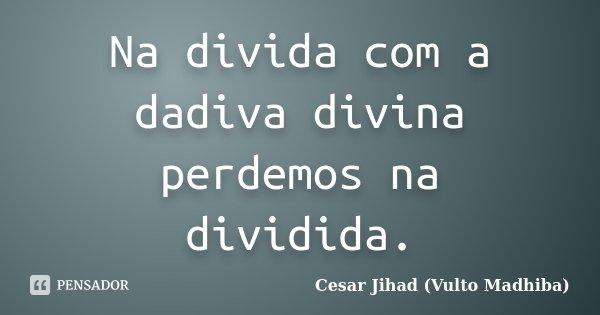 Na divida com a dadiva divina perdemos na dividida.... Frase de Cesar Jihad (Vulto Madhiba).
