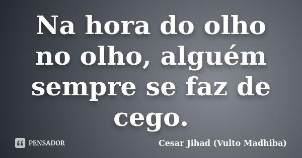NA HORA DO OLHO NO OLHO, ALGUÉM SEMPRE SE FAZ DE CEGO.... Frase de Cesar Jihad (Vulto Madhiba).