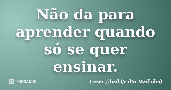 Não da para aprender quando só se quer ensinar.... Frase de César Jihad (Vulto Madhiba).